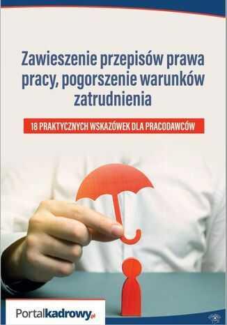 Zawieszenie przepisów prawa pracy, pogorszenie warunków zatrudnienia - 18 PRAKTYCZNYCH WSKAZÓWEK DLA PRACODAWCÓW - Ebook.