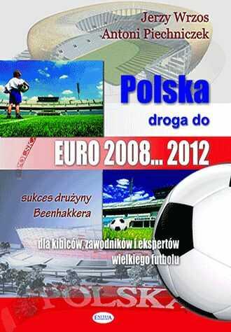 Polska droga do EURO 2008... 2012. Dla kibiców, zawodników i ekspertów wielkiego futbolu