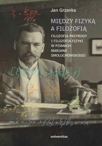 Między fizyką a filozofią. Filozofia przyrody i filozofia fizyki w pismach Mariana Smoluchowskiego - Ebook.