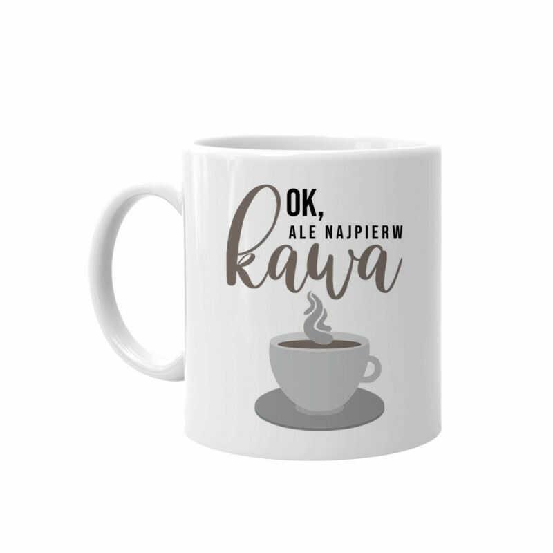 Ok, ale najpierw kawa - kubek z nadrukiem