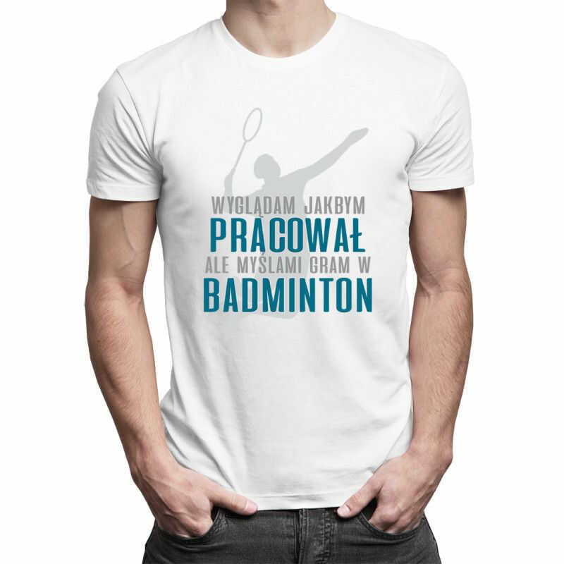 Wyglądam jakbym pracował, ale myślami gram w badminton - męska koszulka z nadrukiem