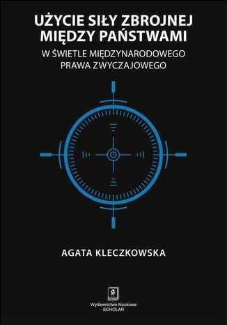 Użycie siły zbrojnej między państwami w świetle międzynarodowego prawa zwyczajowego - Ebook.