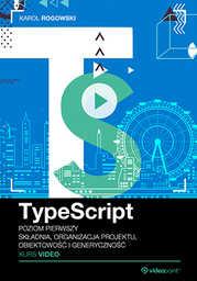 TypeScript. Kurs video. Poziom pierwszy. Składnia, organizacja projektu, obiektowość i generyczność .