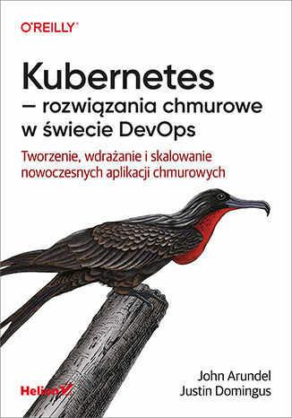 Kubernetes - rozwiązania chmurowe w świecie DevOps. Tworzenie, wdrażanie i skalowanie nowoczesnych aplikacji chmurowych - dostawa GRATIS!.