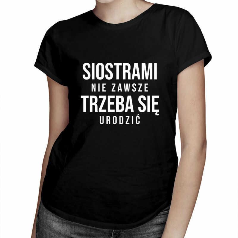 Siostrami nie zawsze trzeba się urodzić - damska koszulka z nadrukiem