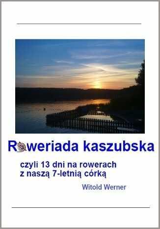 Roweriada Kaszubska czyli 13 dni na rowerach z naszą 7-letnią córką - Ebook.