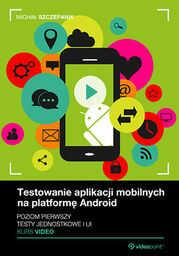 Testowanie aplikacji mobilnych na platformę Android. Kurs video. Poziom pierwszy. Testy jednostkowe i UI .