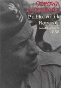 Odmowa wykonania Pułkownik Harcaj i demobilizacja PSZ Relacje dokumenty wspomnienia