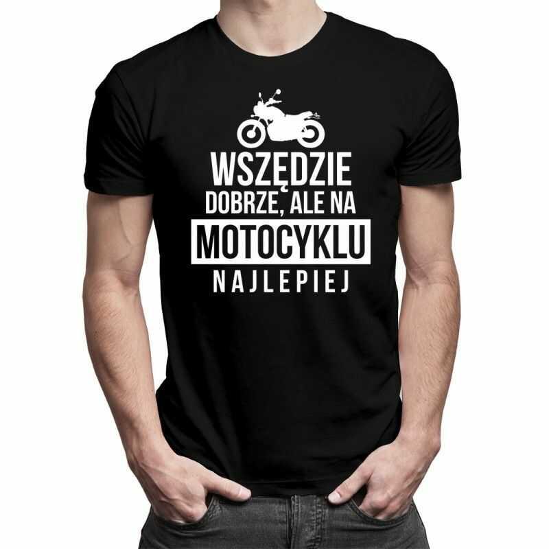Wszędzie dobrze, ale na motocyklu najlepiej - męska koszulka z nadrukiem