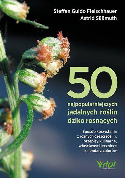 50 najpopularniejszych roślin dziko rosnących. Sposób korzystania z różnych części roślin, przepisy kulinarne, właściwości lecznicze i kalendarz zbiorów - Fleischhauer Steffen Guido