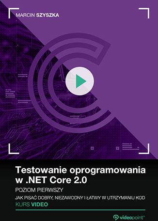 Testowanie oprogramowania w .NET Core 2.0. Kurs video. Poziom pierwszy. Jak pisać dobry, niezawodny i łatwy w utrzymaniu kod .