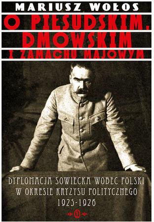 O Piłsudskim, Dmowskim i zamachu majowym. Dyplomacja sowiecka wobec Polski w okresie kryzysu politycznego 1925-1926 - Ebook.