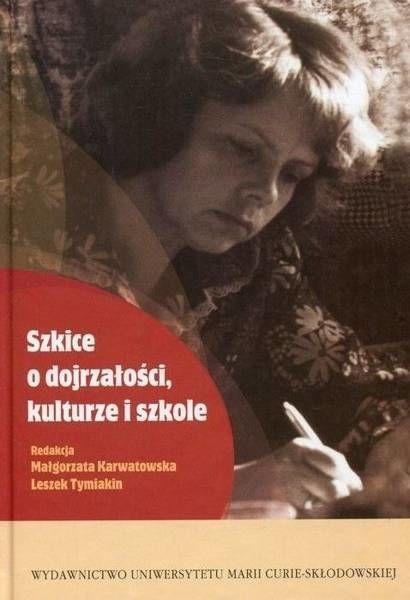 Szkice o dojrzałości, kulturze i szkole - red. Małgorzata Karwatowska, Leszek Tymiakin