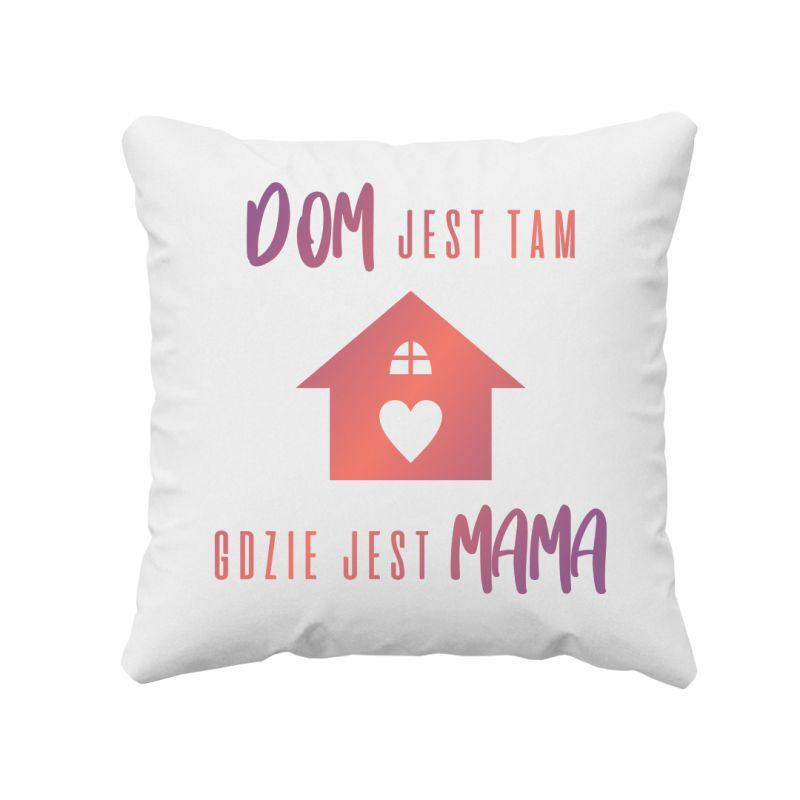 Dom jest tam gdzie jest mama - poduszka z nadrukiem