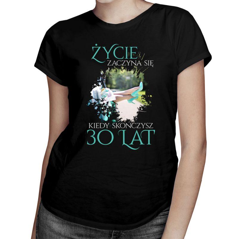 Życie zaczyna się kiedy skończysz 30 lat - damska koszulka z nadrukiem