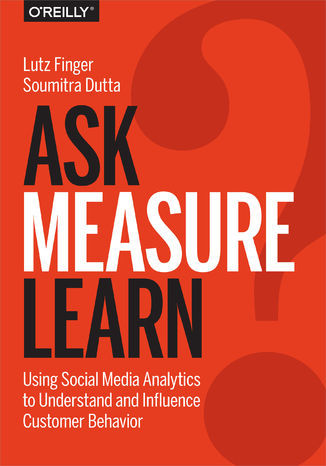 Ask, Measure, Learn. Using Social Media Analytics to Understand and Influence Customer Behavior - Ebook.