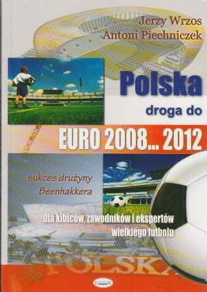 Polska droga do EURO 2008 2012 dla kibiców zawodników i ekspertów wielkiego futbolu