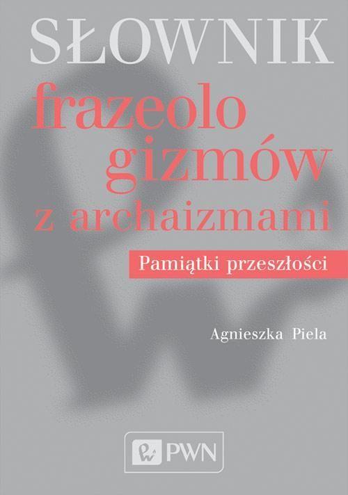 Słownik frazeologizmów z archaizmami - Agnieszka Piela - ebook