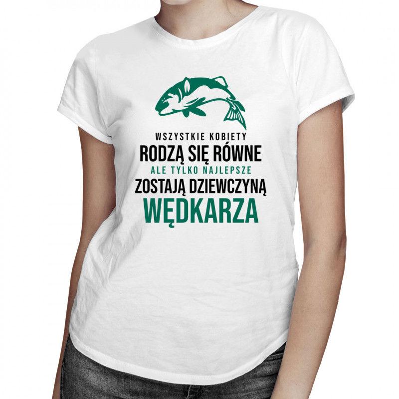Wszystkie kobiety rodzą się równe - wędkowanie - damska koszulka z nadrukiem
