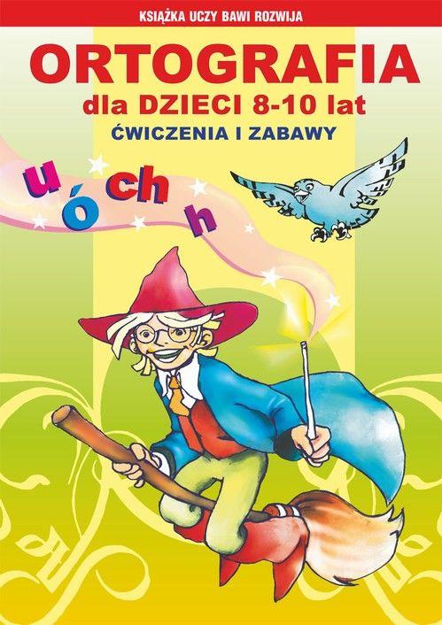 Ortografia dla dzieci 8-10 lat. Ćwiczenia i zabawy - Iwona Kowalska - ebook