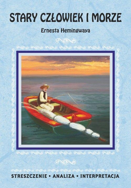 Stary człowiek i morze Ernesta Hemingwaya. Streszczenie, analiza, interpretacja - praca zbiorowa - ebook