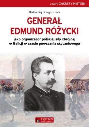 Generał Edmund Różycki jako organizator polskiej siły zbrojnej w Galicji w czasie powstania styczniowego - Bartłomiej Grzegorz Sala
