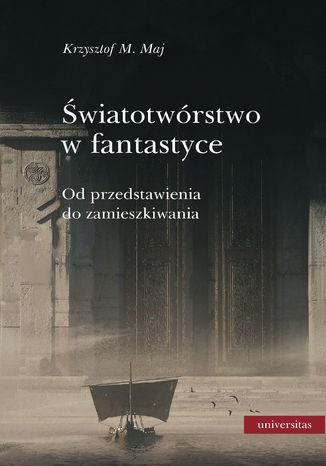 Światotwórstwo w fantastyce. Od przedstawienia do zamieszkiwania - Ebook.