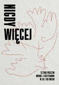Nigdy więcej Sztuka przeciw wojnie i faszyzmowi w XX I XXI wieku - Joanna Mytkowska, Katarzyna Szotkowska-Beylin