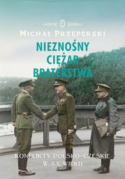 Nieznośny ciężar braterstwa. Konflikty polsko-czeskie w XX wieku - Ebook.