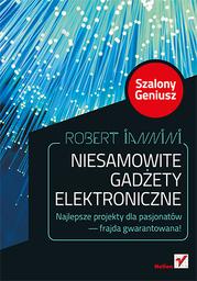 Niesamowite gadżety elektroniczne. Szalony Geniusz. Wydanie II - Ebook.