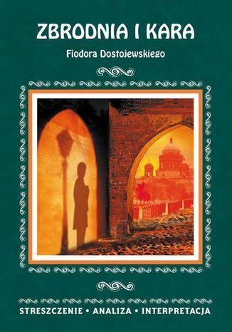 Zbrodnia i kara Fiodora Dostojewskiego. Streszczenie, analiza, interpretacja - Ebook.