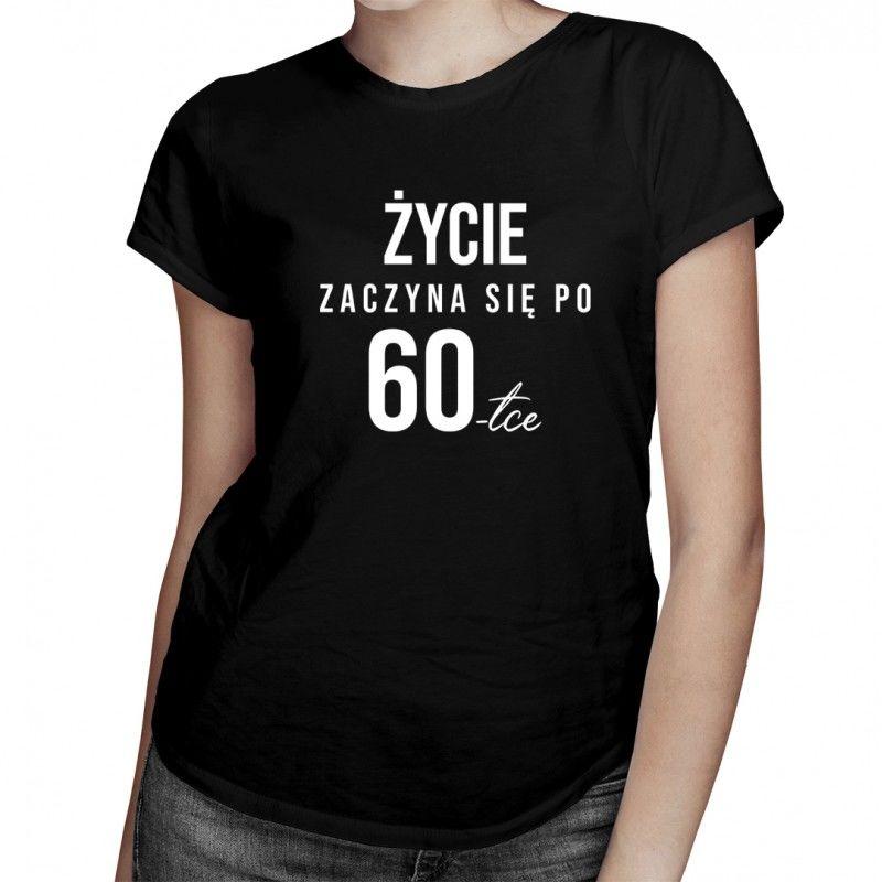 Życie zaczyna się po 60tce - damska koszulka z nadrukiem