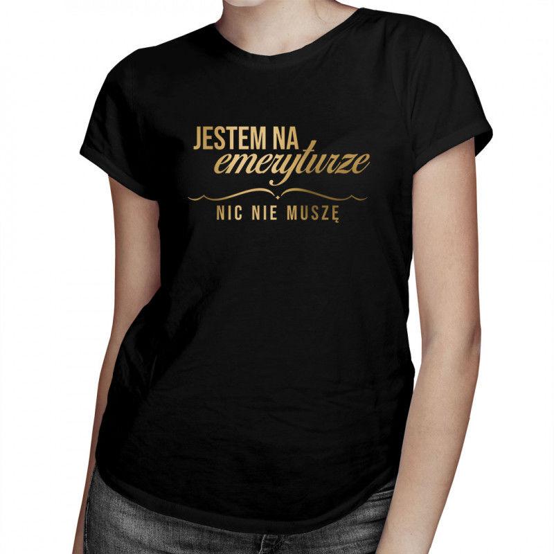 Jestem na emeryturze nic nie muszę - damska koszulka z nadrukiem
