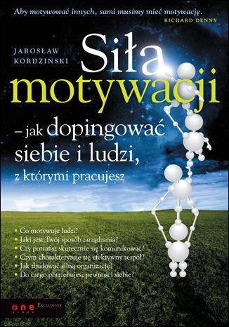 Siła motywacji - jak dopingować siebie i ludzi, z którymi pracujesz - dostawa GRATIS!.