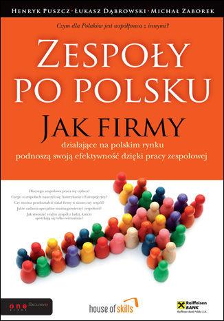 Zespoły po polsku. Jak firmy działające na polskim rynku podnoszą swoją efektywność dzięki pracy zespołowej - dostawa GRATIS!.