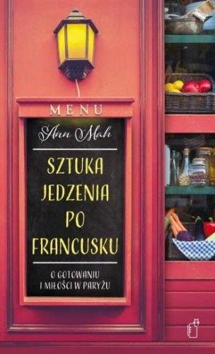 Sztuka jedzenia po francusku O gotowaniu i miłości w Paryżu Ann Mah