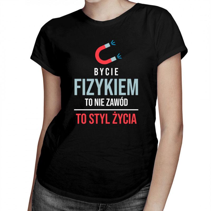 Bycie fizykiem to nie zawód, to styl życia - damska koszulka z nadrukiem