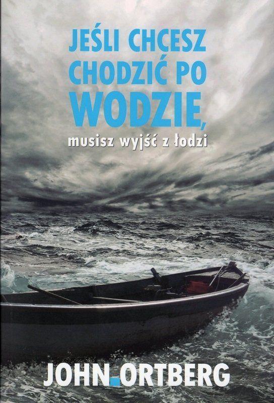 Jeśli chcesz chodzić po wodzie musisz wyjść z łodzi - John Ortberg - oprawa miękka