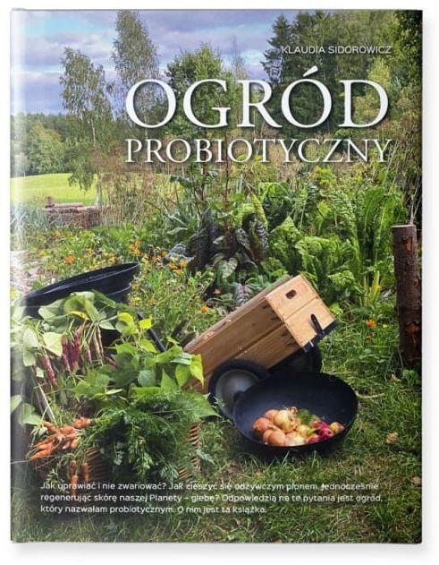 Ogród probiotyczny. Jak uprawiać warzywa i owoce i nie zwariować.