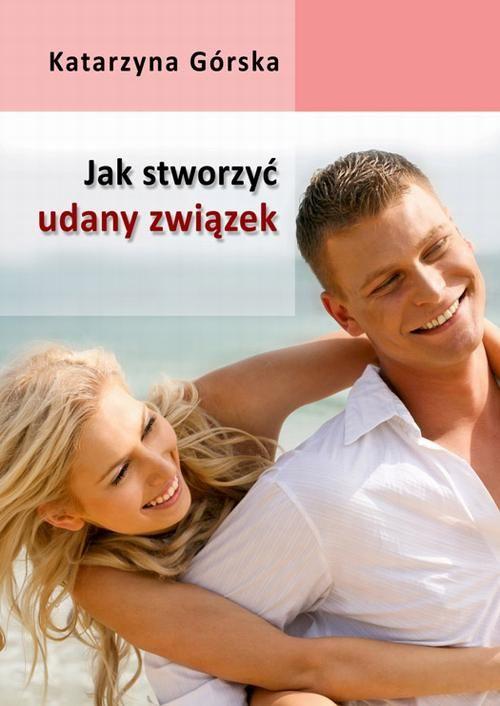 Jak stworzyć udany związek? - Katarzyna Górska - ebook
