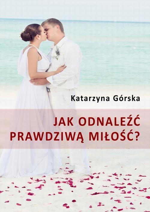 Jak odnaleźć prawdziwą miłość? - Katarzyna Górska - ebook