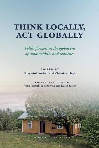 Think Locally, Act Globally. Polish farmers in the global era of sustainability and resilience - Krzysztof Gorlach, Zbigniew Drąg