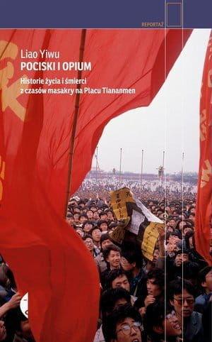 Pociski i opium Historie życia i śmierci z czasów masakry na placu Tiananmen - Liao Yiwu