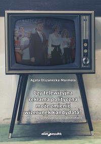 Czy telewizyjna reklama polityczna może zmienić... - Agata Olszanecka-Marmola
