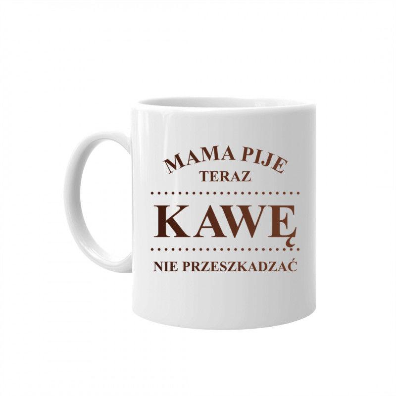 Mama pije teraz kawę - nie przeszkadzać  kubek z nadrukiem