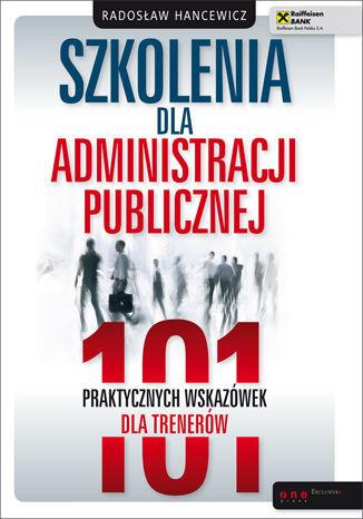 Szkolenia dla administracji publicznej. 101 praktycznych wskazówek dla trenerów - dostawa GRATIS!.