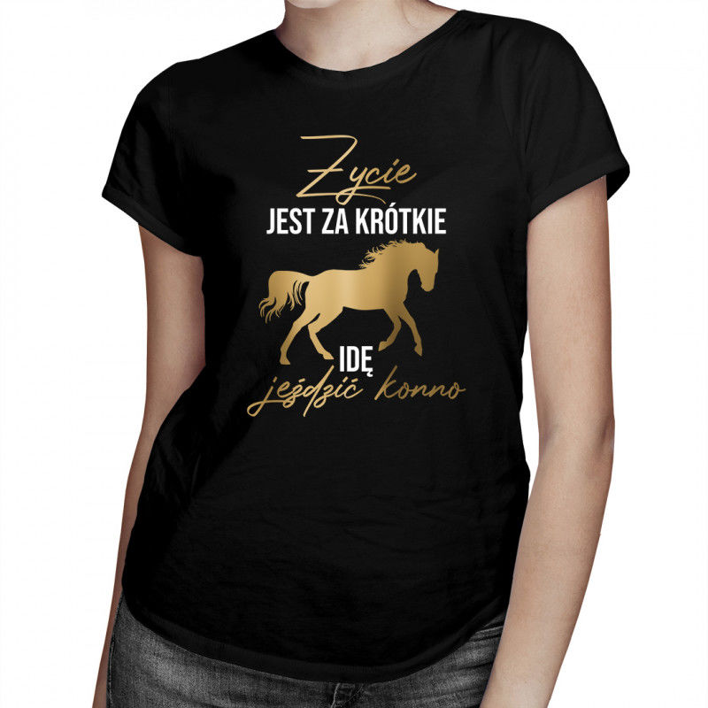 Życie jest za krótkie - idę jeździć konno - damska koszulka z nadrukiem