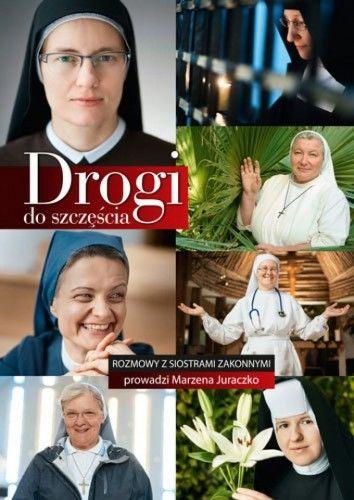 Drogi do szczęścia Rozmowy z siostrami zakonnymi Marzena Juraczko