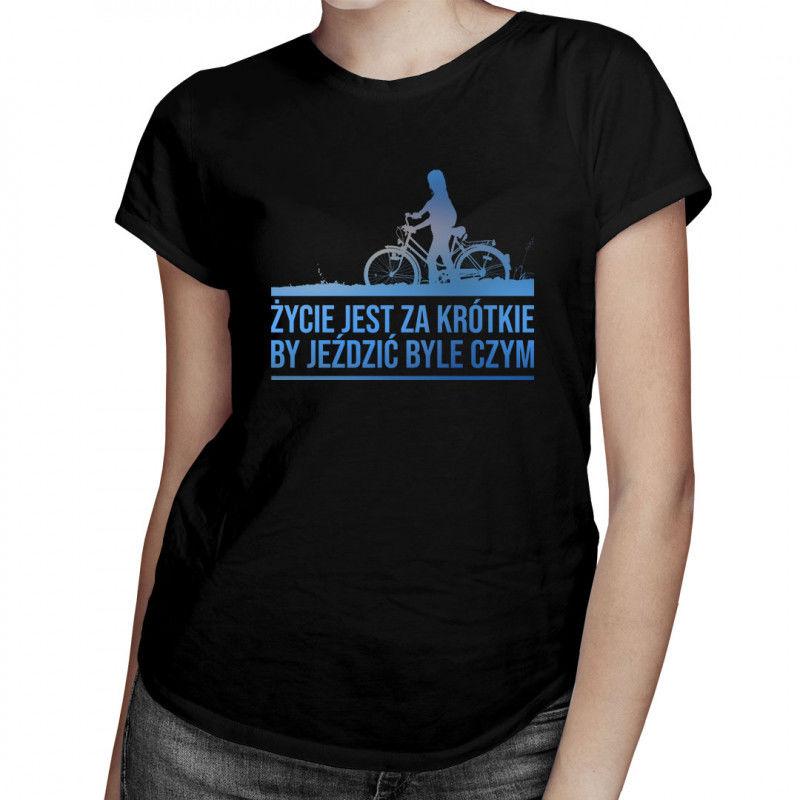 Życie jest za krótkie by jeździć byle czym - damska koszulka z nadrukiem