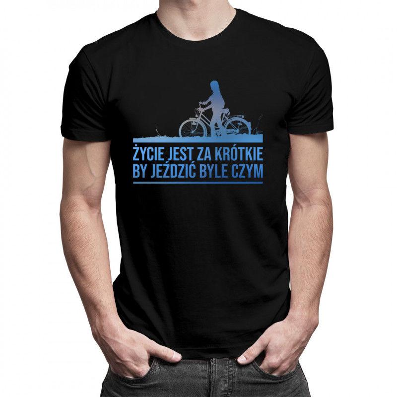 Życie jest za krótkie by jeździć byle czym - męska koszulka z nadrukiem